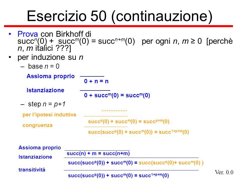 Ver. 0.0 Esercizio 50 (continauzione) Prova con Birkhoff di succ n (0) + succ m (0) = succ n+m (0) per ogni n, m 0 [perchè n, m italici ???] per induz