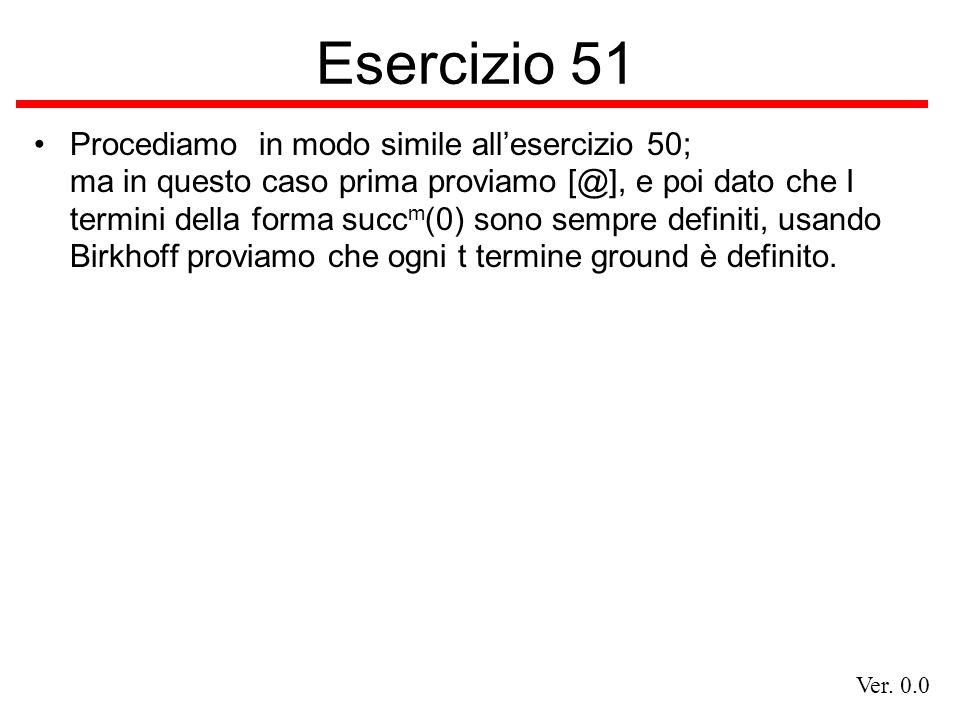 Ver. 0.0 Esercizio 51 Procediamo in modo simile allesercizio 50; ma in questo caso prima proviamo [@], e poi dato che I termini della forma succ m (0)