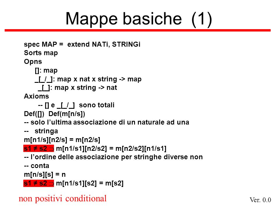 Ver. 0.0 non positivi conditional Mappe basiche (1) spec MAP = extend NATi, STRINGi Sorts map Opns []: map _[_/_]: map x nat x string -> map _[_]: map