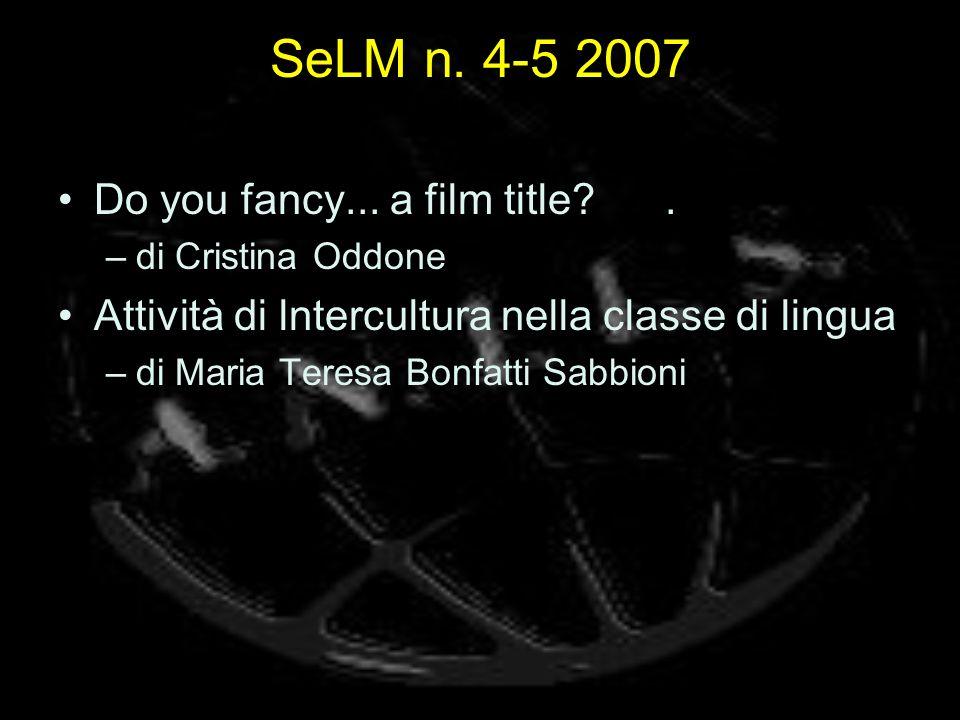 SeLM n. 4-5 2007 Do you fancy... a film title?. –di Cristina Oddone Attività di lntercultura nella classe di lingua –di Maria Teresa Bonfatti Sabbioni