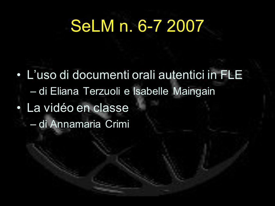 SeLM n. 6-7 2007 Luso di documenti orali autentici in FLE –di Eliana Terzuoli e Isabelle Maingain La vidéo en classe –di Annamaria Crimi
