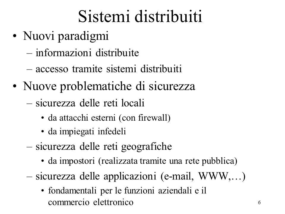 6 Sistemi distribuiti Nuovi paradigmi –informazioni distribuite –accesso tramite sistemi distribuiti Nuove problematiche di sicurezza –sicurezza delle