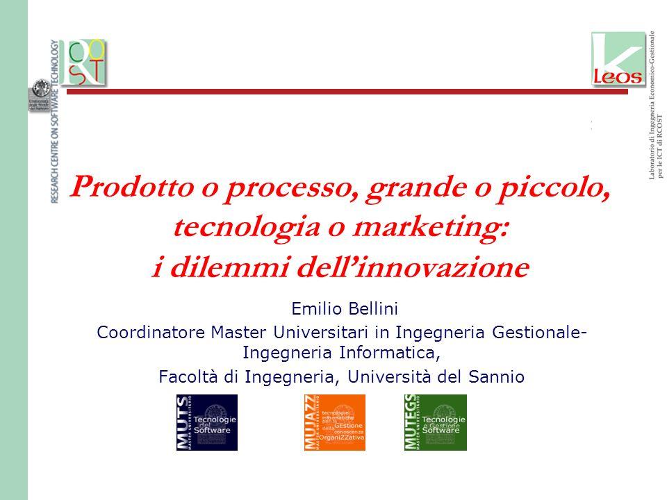 Prodotto o processo, grande o piccolo, tecnologia o marketing: i dilemmi dellinnovazione Emilio Bellini Coordinatore Master Universitari in Ingegneria