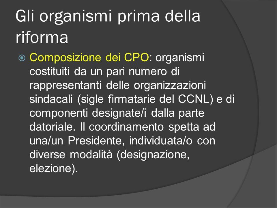 Gli organismi prima della riforma Composizione dei CPO: organismi costituiti da un pari numero di rappresentanti delle organizzazioni sindacali (sigle firmatarie del CCNL) e di componenti designate/i dalla parte datoriale.
