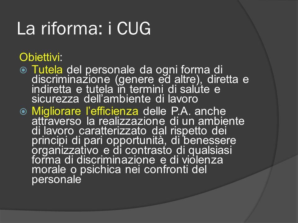 La riforma: i CUG Obiettivi: Tutela del personale da ogni forma di discriminazione (genere ed altre), diretta e indiretta e tutela in termini di salute e sicurezza dellambiente di lavoro Migliorare lefficienza delle P.A.