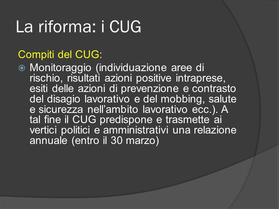 La riforma: i CUG Compiti del CUG: Monitoraggio (individuazione aree di rischio, risultati azioni positive intraprese, esiti delle azioni di prevenzione e contrasto del disagio lavorativo e del mobbing, salute e sicurezza nellambito lavorativo ecc.).