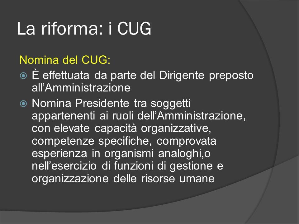 La riforma: i CUG Nomina del CUG: È effettuata da parte del Dirigente preposto allAmministrazione Nomina Presidente tra soggetti appartenenti ai ruoli dellAmministrazione, con elevate capacità organizzative, competenze specifiche, comprovata esperienza in organismi analoghi,o nellesercizio di funzioni di gestione e organizzazione delle risorse umane