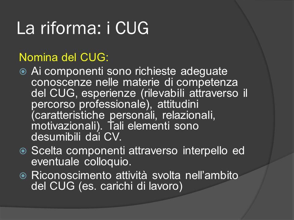 La riforma: i CUG Nomina del CUG: Ai componenti sono richieste adeguate conoscenze nelle materie di competenza del CUG, esperienze (rilevabili attraverso il percorso professionale), attitudini (caratteristiche personali, relazionali, motivazionali).