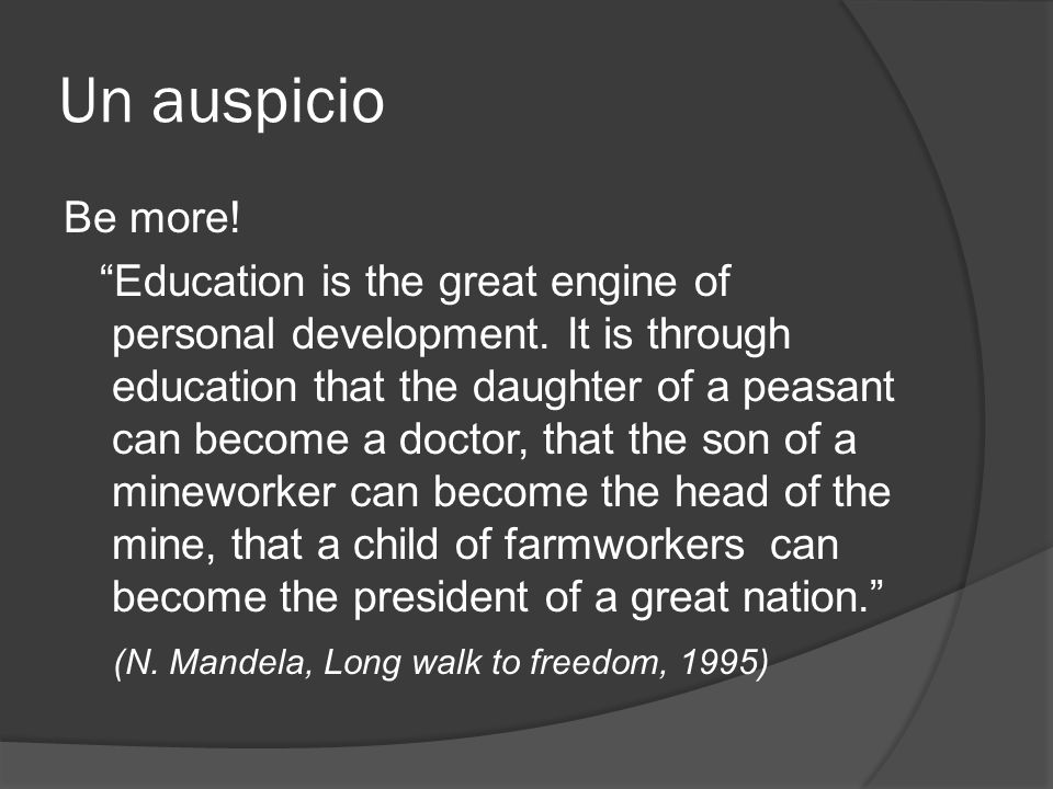 Un auspicio Be more! Education is the great engine of personal development. It is through education that the daughter of a peasant can become a doctor