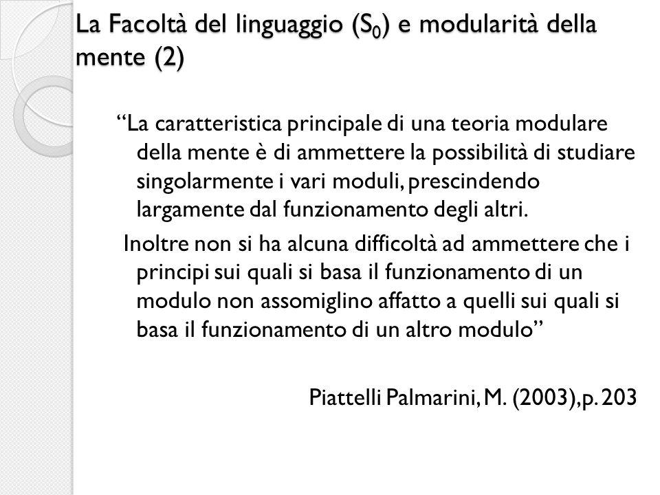 La Facoltà del linguaggio (S 0 ) e modularità della mente (2) La caratteristica principale di una teoria modulare della mente è di ammettere la possib
