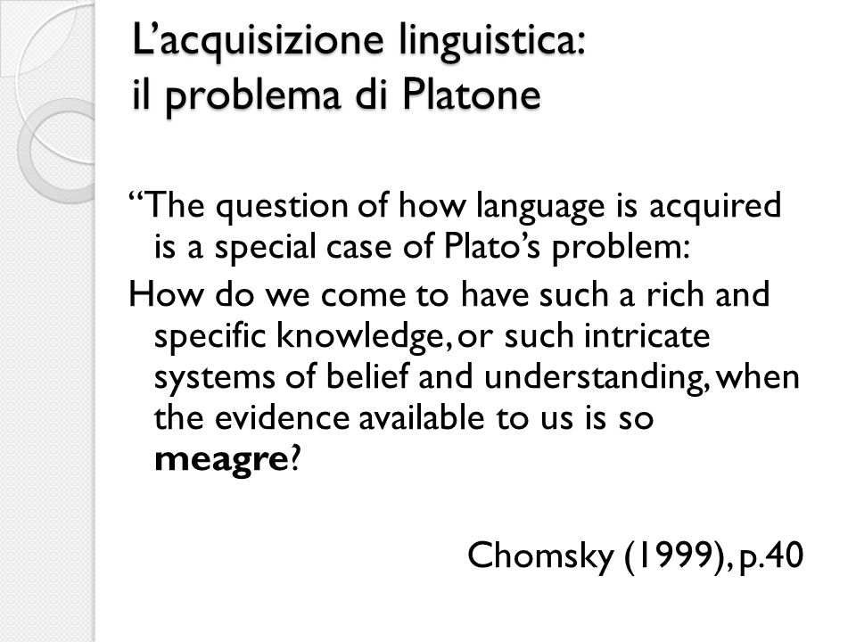 Lacquisizione linguistica: il problema di Platone The question of how language is acquired is a special case of Platos problem: How do we come to have