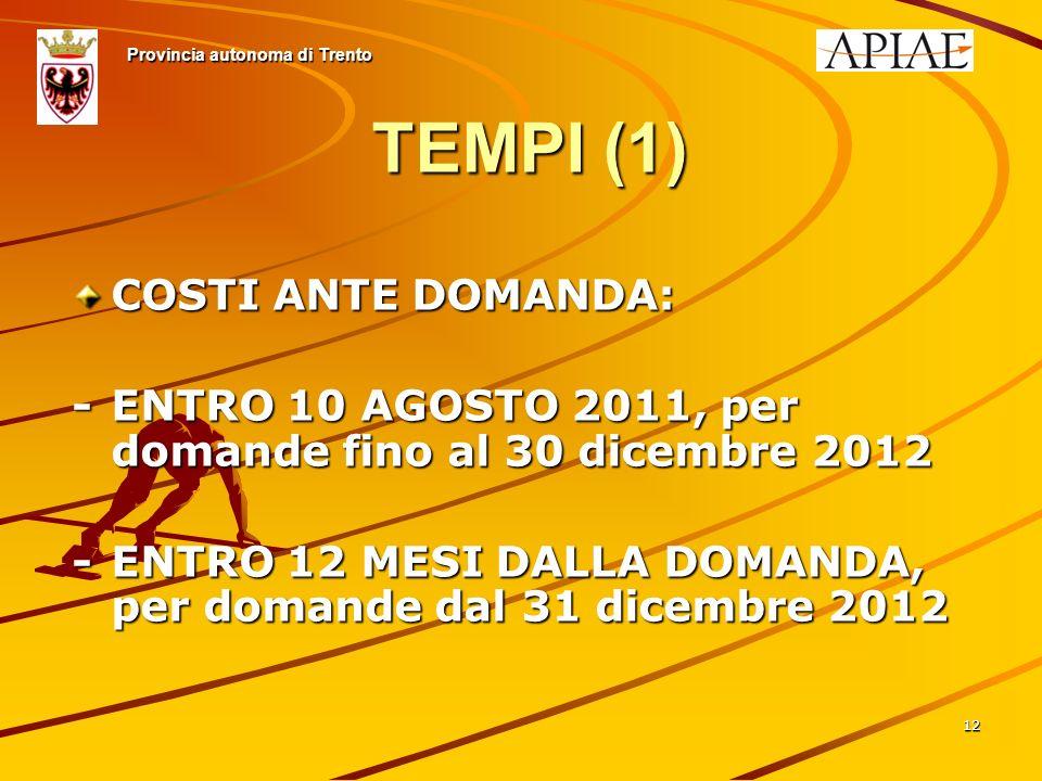 1212 TEMPI (1) COSTI ANTE DOMANDA: -ENTRO 10 AGOSTO 2011, per domande fino al 30 dicembre 2012 -ENTRO 12 MESI DALLA DOMANDA, per domande dal 31 dicembre 2012 Provincia autonoma di Trento