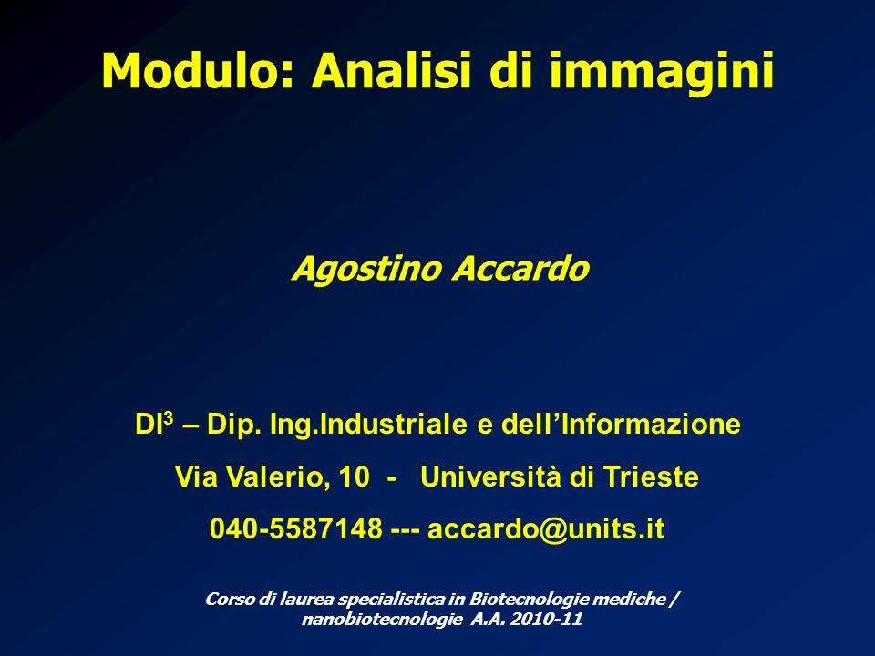 Modulo: Analisi di immagini Agostino Accardo DI 3 – Dip. Ing.Industriale e dellInformazione Via Valerio, 10 - Università di Trieste 040-5587148 --- ac