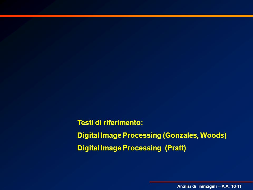 Analisi di immagini – A.A. 10-11 Testi di riferimento: Digital Image Processing (Gonzales, Woods) Digital Image Processing (Pratt)