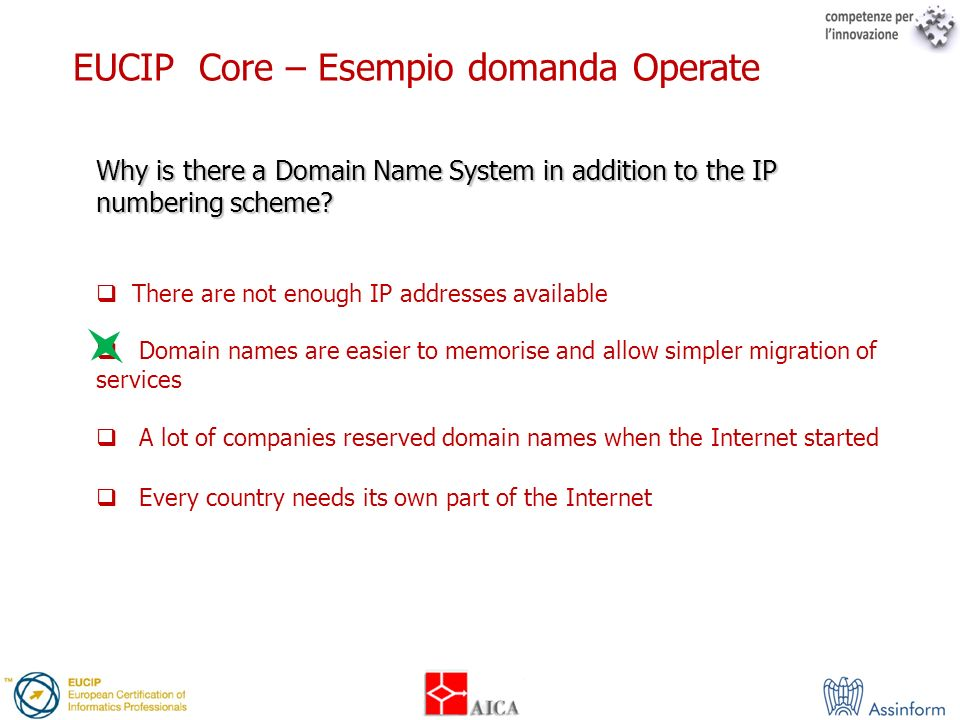 EUCIP Core – Esempio domanda Operate Why is there a Domain Name System in addition to the IP numbering scheme? There are not enough IP addresses avail