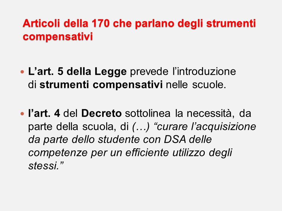 Articoli della 170 che parlano degli strumenti compensativi Lart. 5 della Legge prevede lintroduzione di strumenti compensativi nelle scuole. lart. 4
