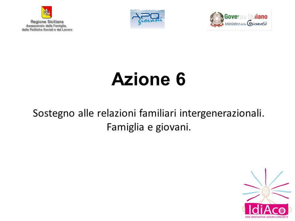 Azione 6 Sostegno alle relazioni familiari intergenerazionali. Famiglia e giovani.