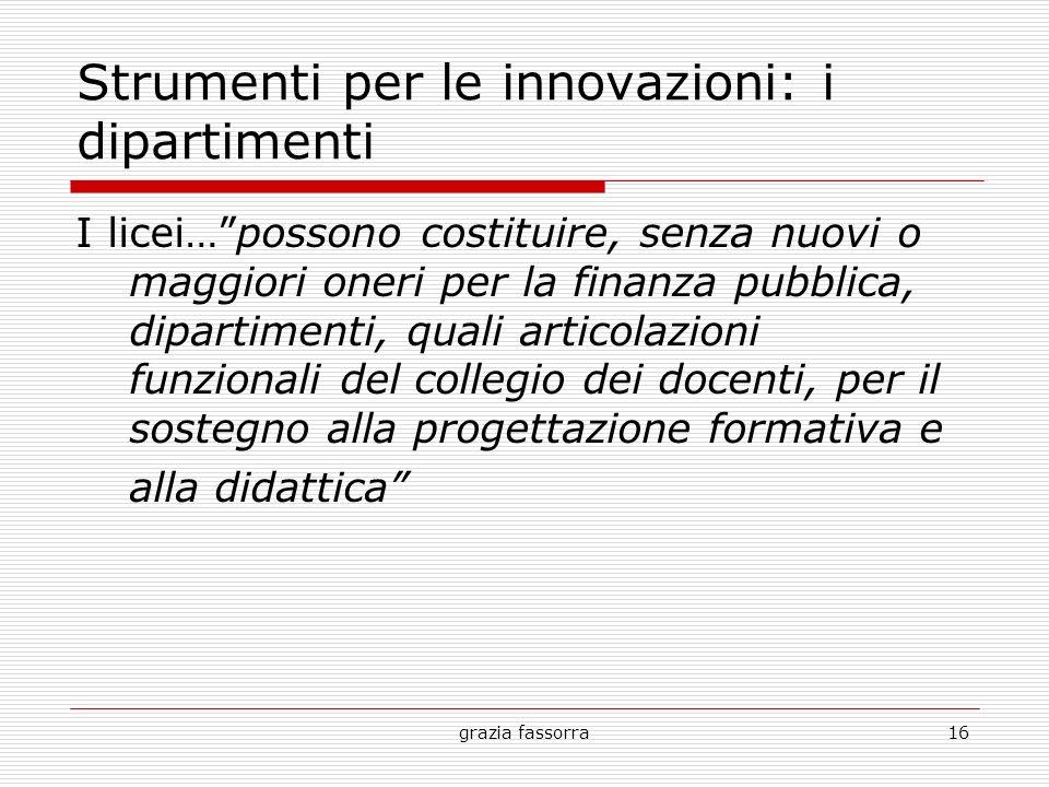 grazia fassorra16 Strumenti per le innovazioni: i dipartimenti I licei…possono costituire, senza nuovi o maggiori oneri per la finanza pubblica, dipar