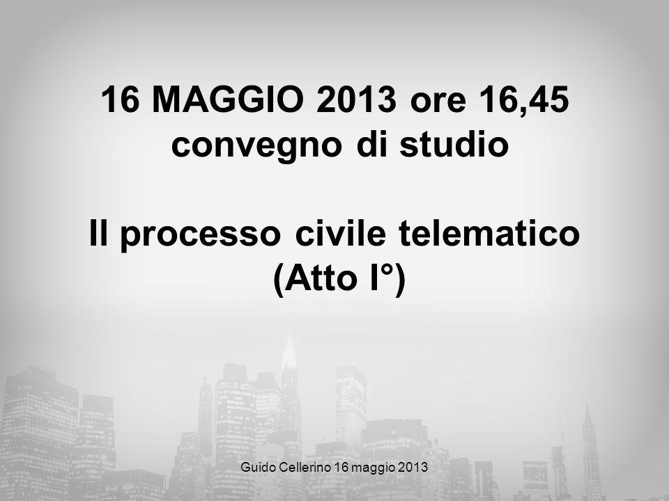 Guido Cellerino 16 maggio 2013 16 MAGGIO 2013 ore 16,45 convegno di studio Il processo civile telematico (Atto I°)