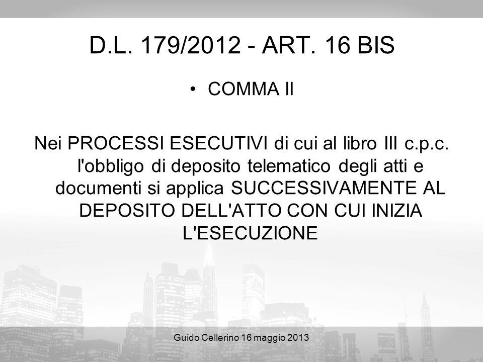Guido Cellerino 16 maggio 2013 D.L. 179/2012 - ART. 16 BIS COMMA II Nei PROCESSI ESECUTIVI di cui al libro III c.p.c. l'obbligo di deposito telematico