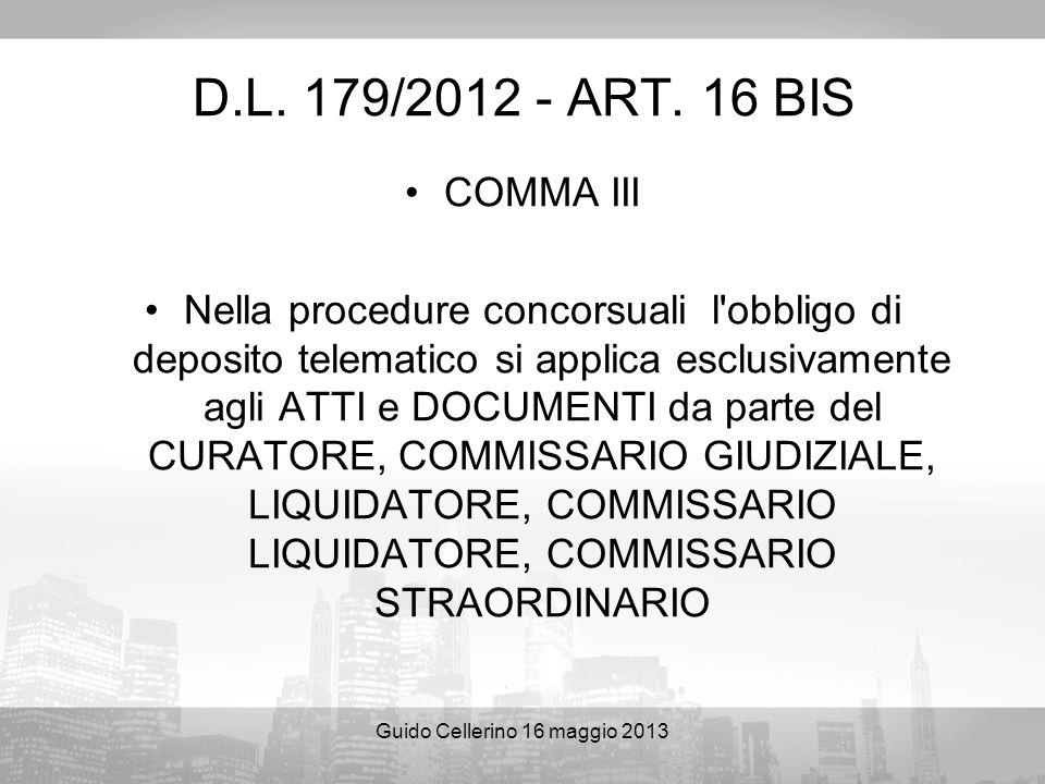 Guido Cellerino 16 maggio 2013 D.L. 179/2012 - ART. 16 BIS COMMA III Nella procedure concorsuali l'obbligo di deposito telematico si applica esclusiva