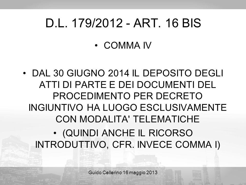 Guido Cellerino 16 maggio 2013 D.L. 179/2012 - ART. 16 BIS COMMA IV DAL 30 GIUGNO 2014 IL DEPOSITO DEGLI ATTI DI PARTE E DEI DOCUMENTI DEL PROCEDIMENT