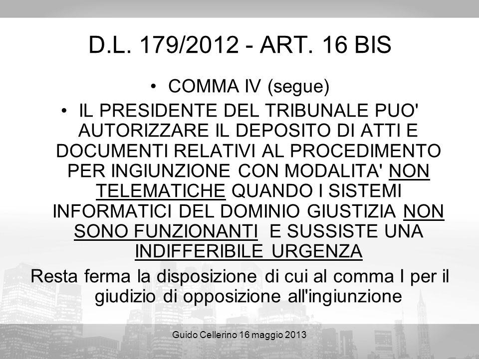 Guido Cellerino 16 maggio 2013 D.L. 179/2012 - ART. 16 BIS COMMA IV (segue) IL PRESIDENTE DEL TRIBUNALE PUO' AUTORIZZARE IL DEPOSITO DI ATTI E DOCUMEN