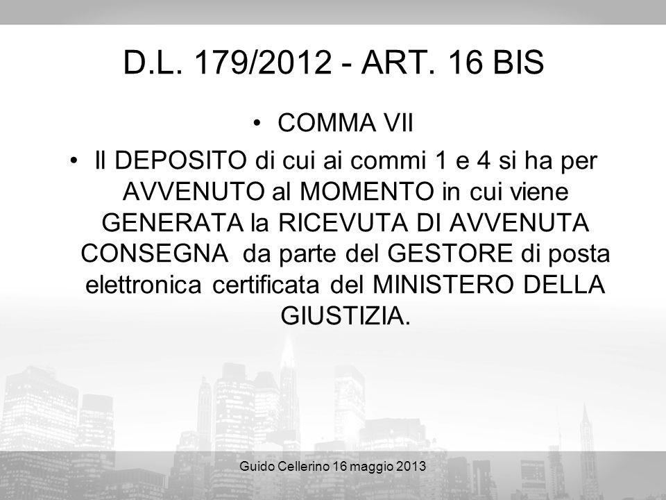Guido Cellerino 16 maggio 2013 D.L. 179/2012 - ART. 16 BIS COMMA VII Il DEPOSITO di cui ai commi 1 e 4 si ha per AVVENUTO al MOMENTO in cui viene GENE
