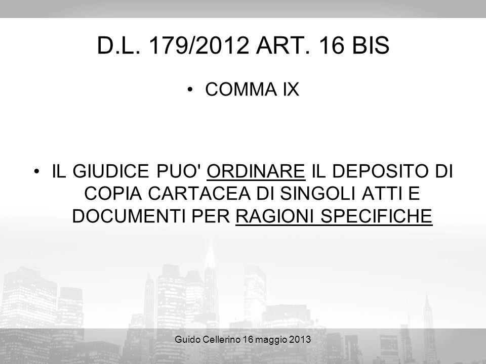 Guido Cellerino 16 maggio 2013 D.L. 179/2012 ART. 16 BIS COMMA IX IL GIUDICE PUO' ORDINARE IL DEPOSITO DI COPIA CARTACEA DI SINGOLI ATTI E DOCUMENTI P