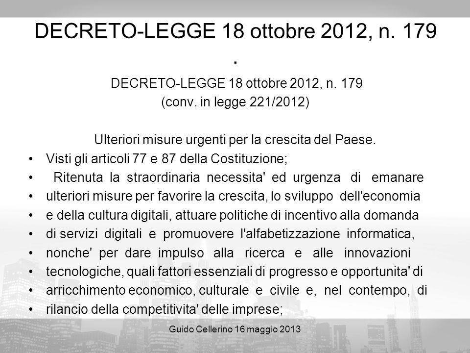 Guido Cellerino 16 maggio 2013 DECRETO-LEGGE 18 ottobre 2012, n. 179. DECRETO-LEGGE 18 ottobre 2012, n. 179 (conv. in legge 221/2012) Ulteriori misure