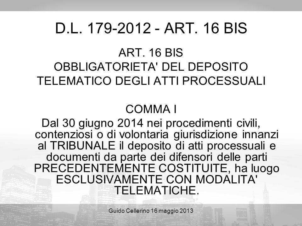 Guido Cellerino 16 maggio 2013 D.L. 179-2012 - ART. 16 BIS ART. 16 BIS OBBLIGATORIETA' DEL DEPOSITO TELEMATICO DEGLI ATTI PROCESSUALI COMMA I Dal 30 g