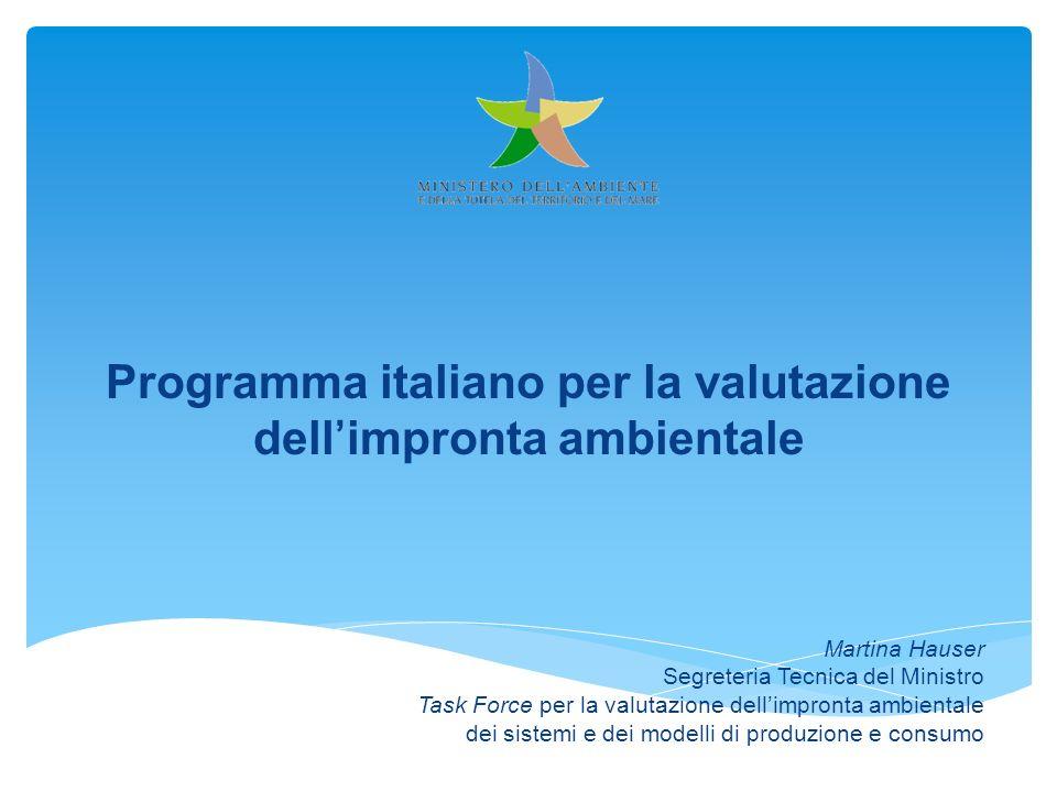 Programma italiano per la valutazione dellimpronta ambientale Martina Hauser Segreteria Tecnica del Ministro Task Force per la valutazione dellimpront