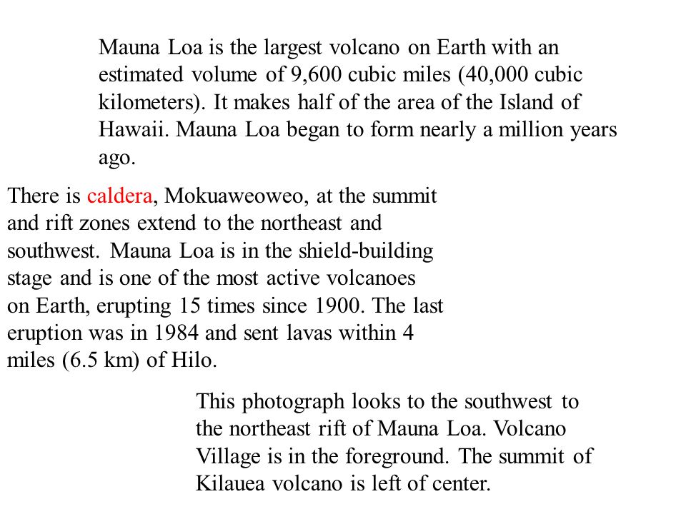 There is caldera, Mokuaweoweo, at the summit and rift zones extend to the northeast and southwest. Mauna Loa is in the shield-building stage and is on