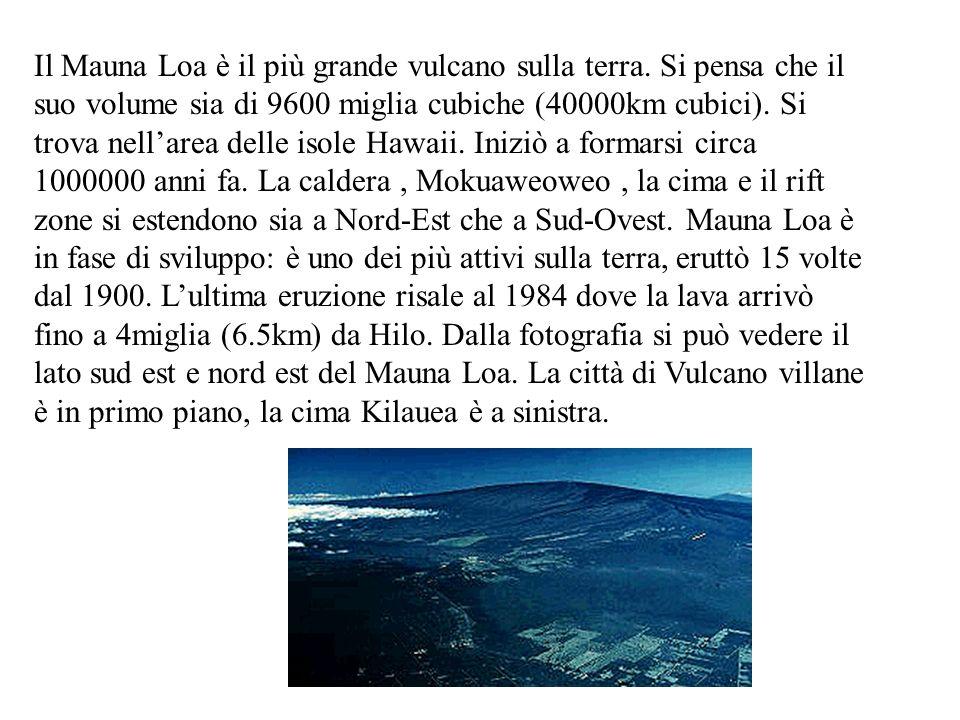 Il Mauna Loa è il più grande vulcano sulla terra. Si pensa che il suo volume sia di 9600 miglia cubiche (40000km cubici). Si trova nellarea delle isol