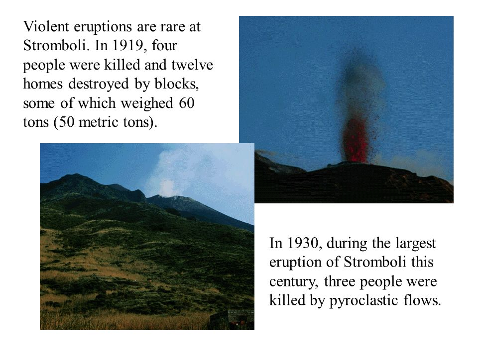 Violent eruptions are rare at Stromboli. In 1919, four people were killed and twelve homes destroyed by blocks, some of which weighed 60 tons (50 metr