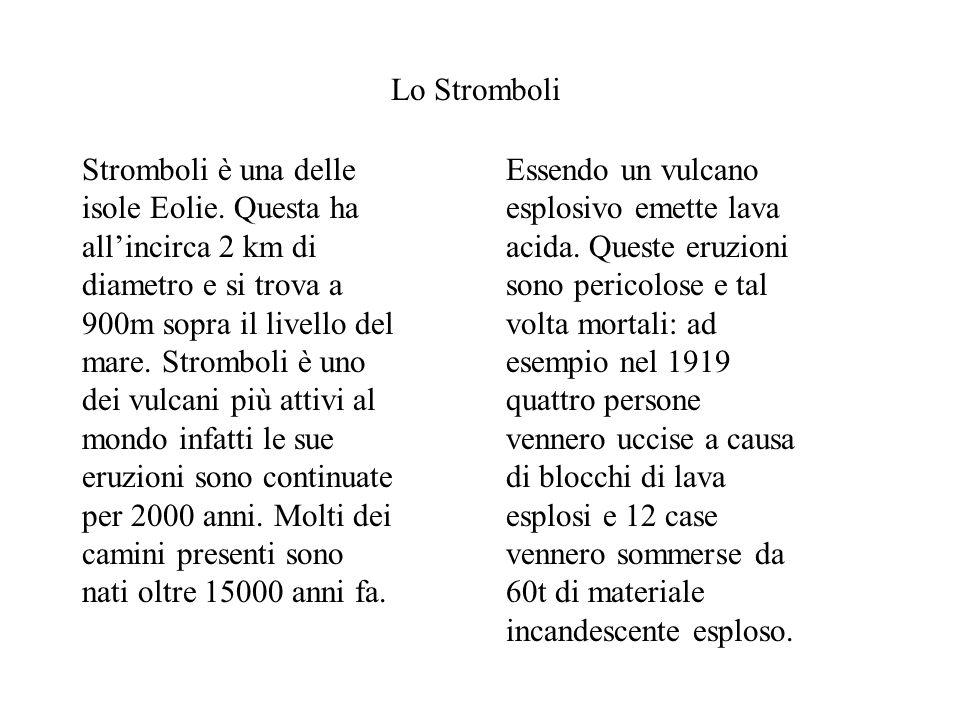 Lo Stromboli Stromboli è una delle isole Eolie. Questa ha allincirca 2 km di diametro e si trova a 900m sopra il livello del mare. Stromboli è uno dei