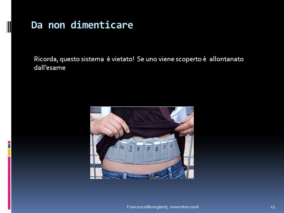 Da non dimenticare Francesca Meneghetti, novembre 2008 23 Ricorda, questo sistema è vietato! Se uno viene scoperto è allontanato dallesame