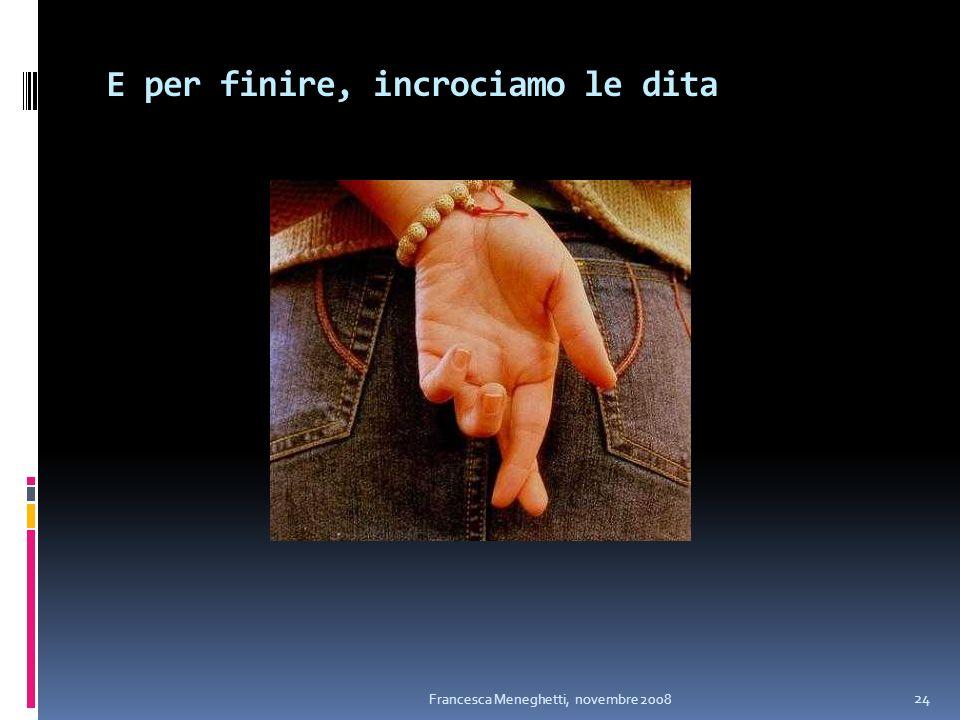 E per finire, incrociamo le dita Francesca Meneghetti, novembre 2008 24