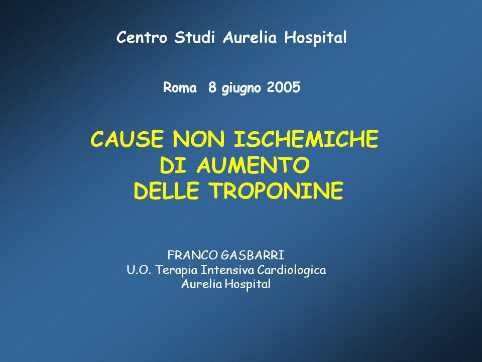 CAUSE NON ISCHEMICHE DI AUMENTO DELLE TROPONINE FRANCO GASBARRI U.O. Terapia Intensiva Cardiologica Aurelia Hospital Centro Studi Aurelia Hospital Rom