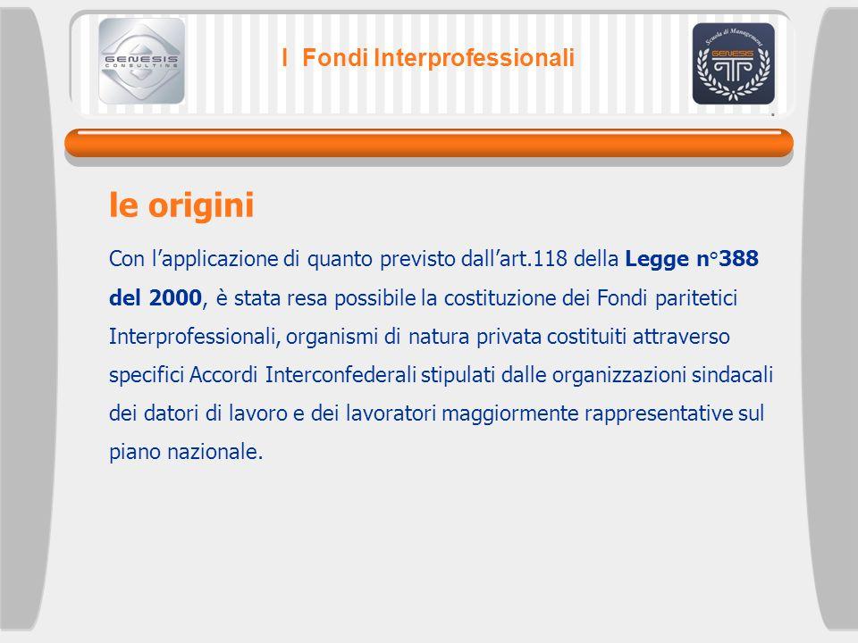 I Fondi Interprofessionali Con lapplicazione di quanto previsto dallart.118 della Legge n°388 del 2000, è stata resa possibile la costituzione dei Fon
