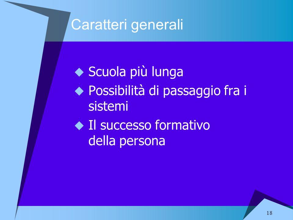 18 Caratteri generali Scuola più lunga Possibilità di passaggio fra i sistemi Il successo formativo della persona
