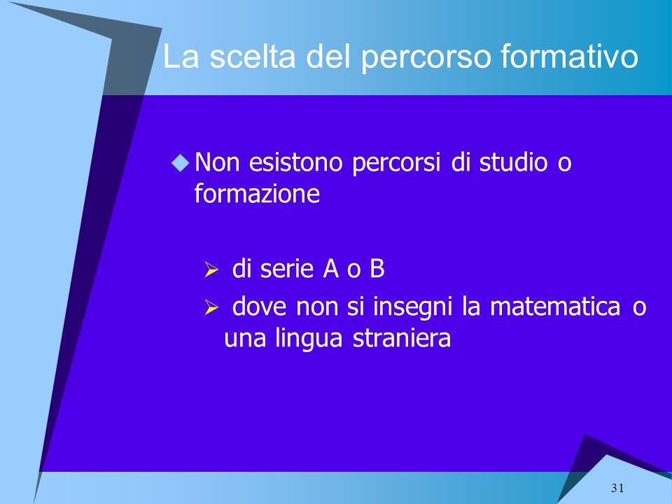 31 La scelta del percorso formativo Non esistono percorsi di studio o formazione di serie A o B dove non si insegni la matematica o una lingua stranie