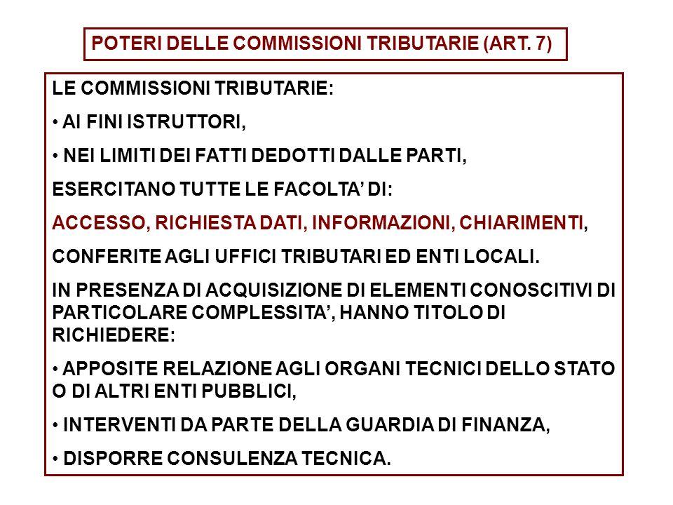 POTERI DELLE COMMISSIONI TRIBUTARIE (ART. 7) LE COMMISSIONI TRIBUTARIE: AI FINI ISTRUTTORI, NEI LIMITI DEI FATTI DEDOTTI DALLE PARTI, ESERCITANO TUTTE