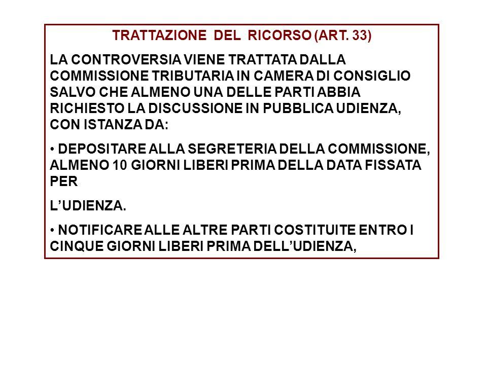 TRATTAZIONE DEL RICORSO (ART. 33) LA CONTROVERSIA VIENE TRATTATA DALLA COMMISSIONE TRIBUTARIA IN CAMERA DI CONSIGLIO SALVO CHE ALMENO UNA DELLE PARTI