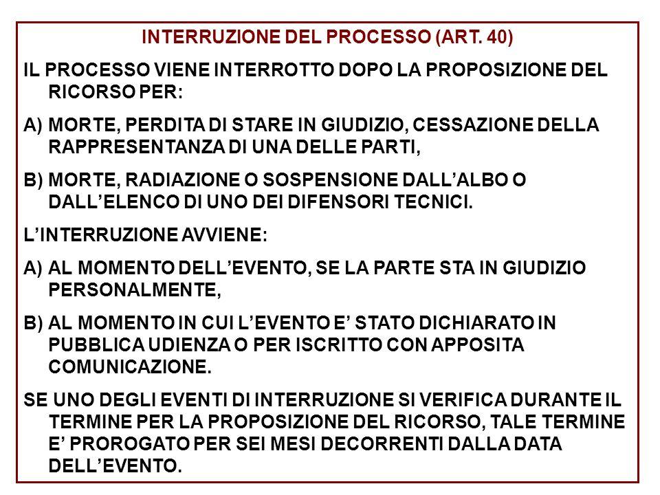 INTERRUZIONE DEL PROCESSO (ART. 40) IL PROCESSO VIENE INTERROTTO DOPO LA PROPOSIZIONE DEL RICORSO PER: A)MORTE, PERDITA DI STARE IN GIUDIZIO, CESSAZIO