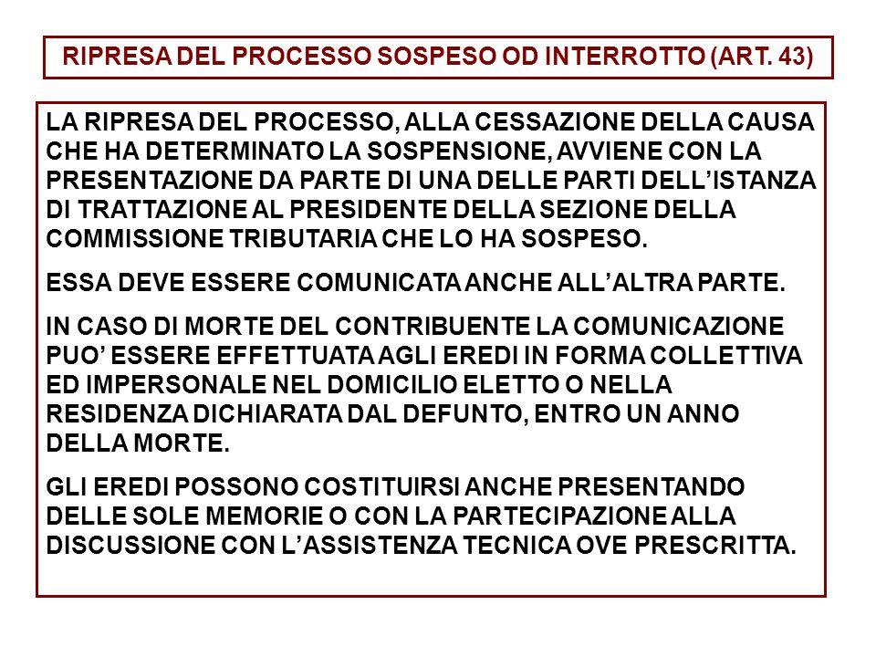 RIPRESA DEL PROCESSO SOSPESO OD INTERROTTO (ART. 43) LA RIPRESA DEL PROCESSO, ALLA CESSAZIONE DELLA CAUSA CHE HA DETERMINATO LA SOSPENSIONE, AVVIENE C