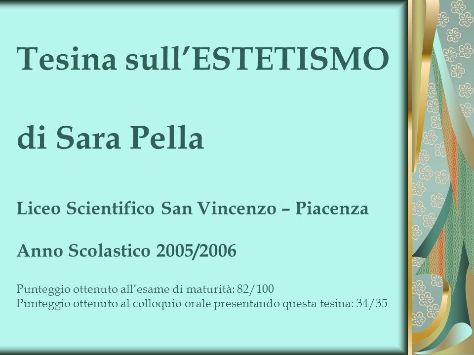Tesina sullESTETISMO di Sara Pella Liceo Scientifico San Vincenzo – Piacenza Anno Scolastico 2005/2006 Punteggio ottenuto allesame di maturità: 82/100