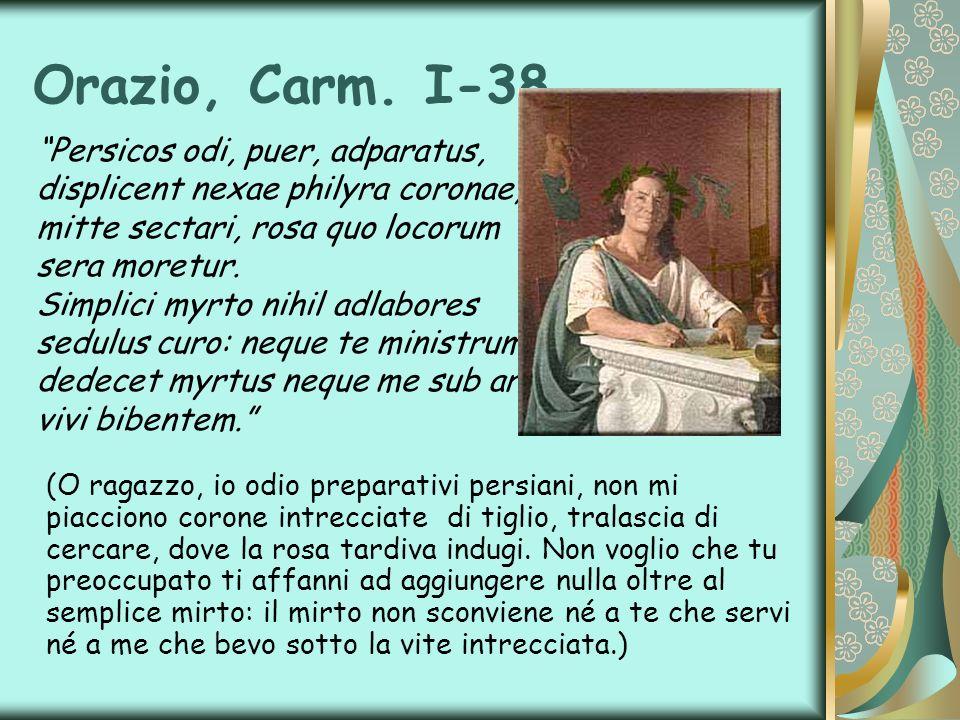 Orazio, Carm. I-38 Persicos odi, puer, adparatus, displicent nexae philyra coronae, mitte sectari, rosa quo locorum sera moretur. Simplici myrto nihil