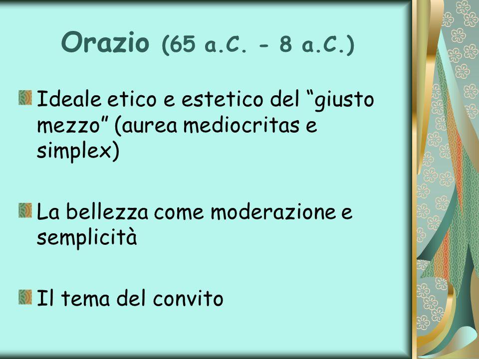 Orazio (65 a.C. - 8 a.C.) Ideale etico e estetico del giusto mezzo (aurea mediocritas e simplex) La bellezza come moderazione e semplicità Il tema del