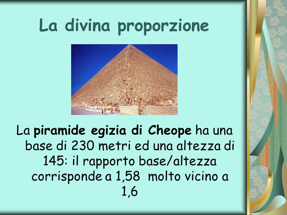 La divina proporzione La piramide egizia di Cheope ha una base di 230 metri ed una altezza di 145: il rapporto base/altezza corrisponde a 1,58 molto v
